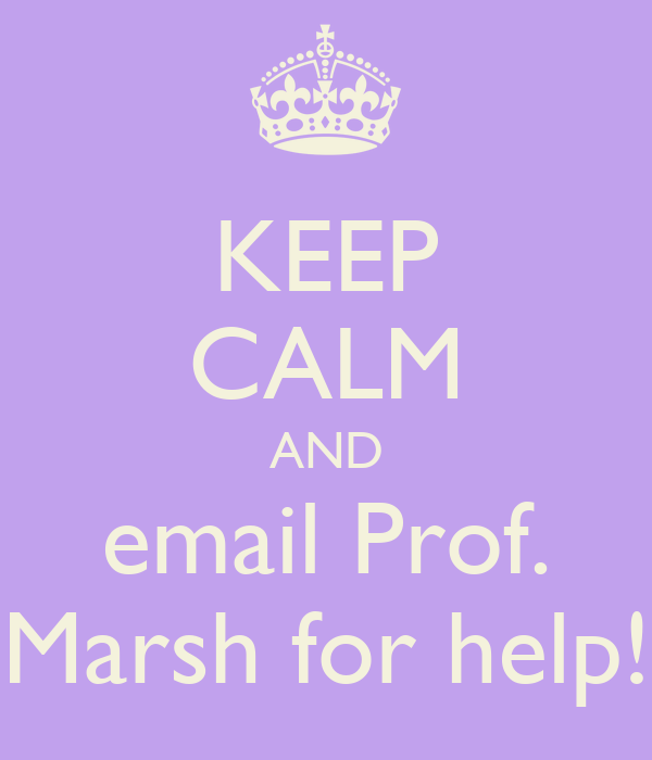 KEEP CALM AND email Prof. Marsh for help!