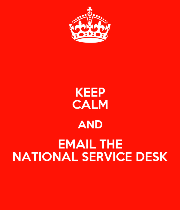 KEEP CALM AND EMAIL THE NATIONAL SERVICE DESK