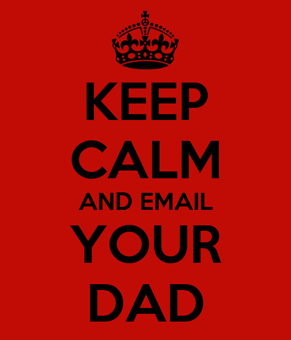 KEEP CALM AND EMAIL YOUR DAD