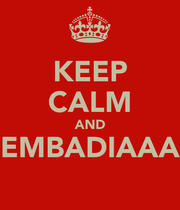 KEEP CALM AND EMBADIAAA