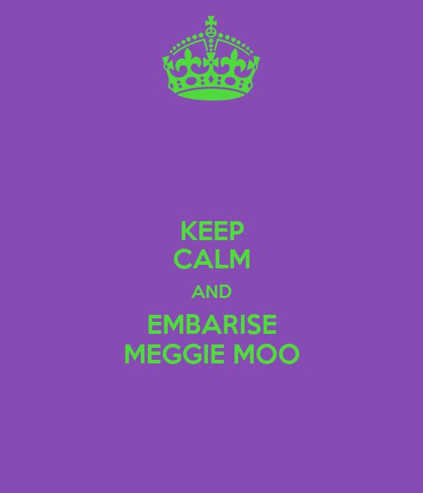 KEEP CALM AND EMBARISE MEGGIE MOO
