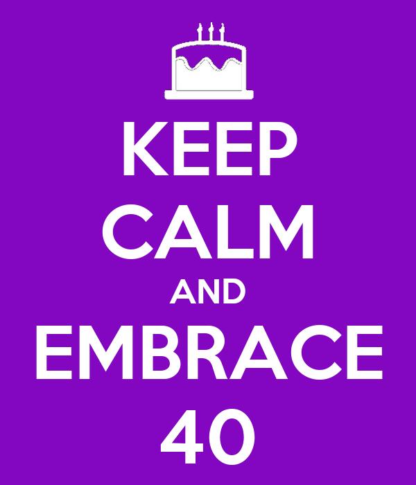 KEEP CALM AND EMBRACE 40