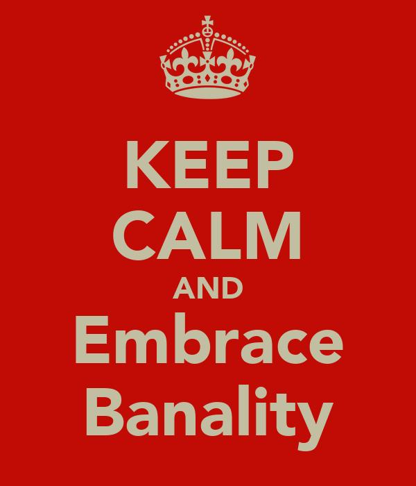 KEEP CALM AND Embrace Banality