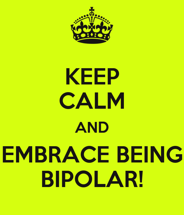 KEEP CALM AND EMBRACE BEING BIPOLAR!