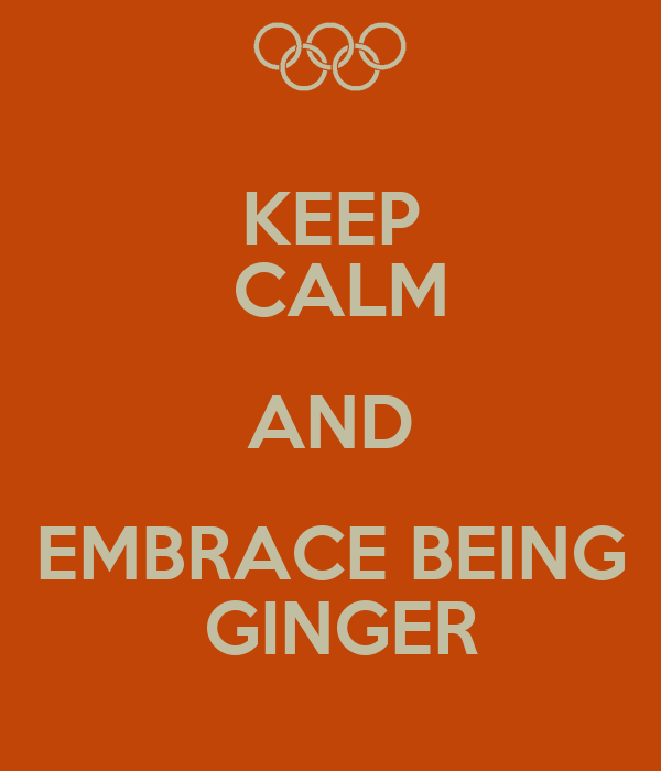 KEEP  CALM AND EMBRACE BEING  GINGER