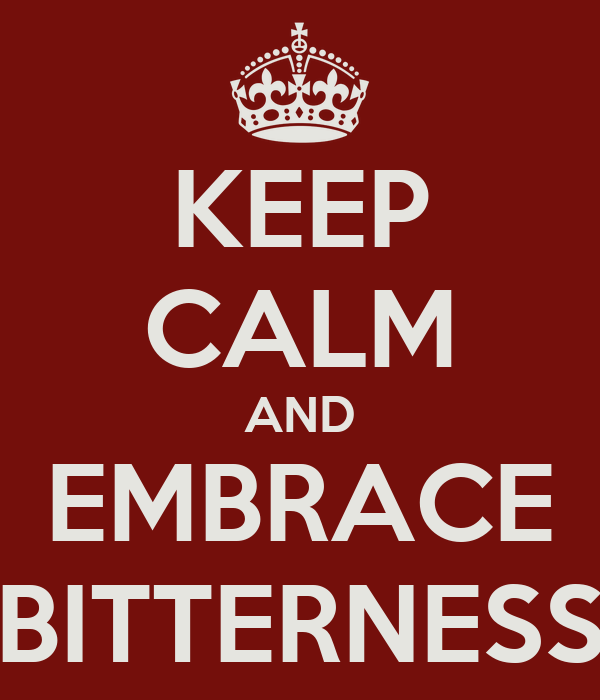 KEEP CALM AND EMBRACE BITTERNESS
