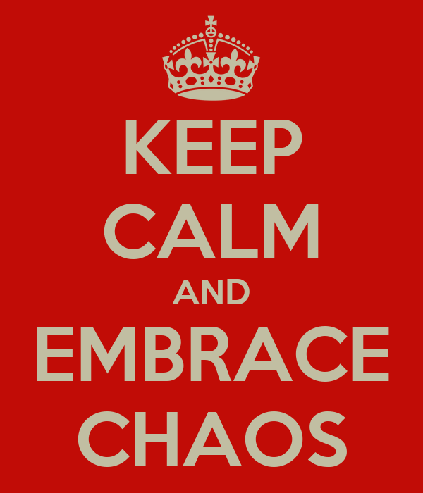 KEEP CALM AND EMBRACE CHAOS