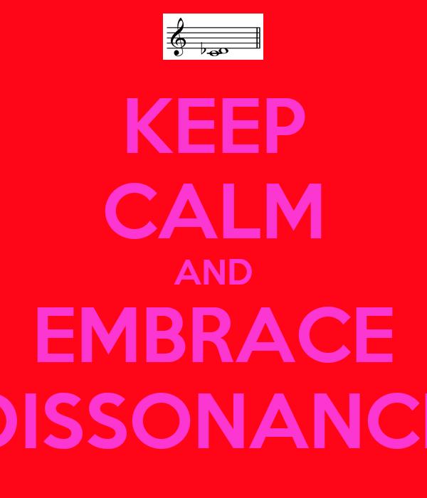 KEEP CALM AND EMBRACE DISSONANCE
