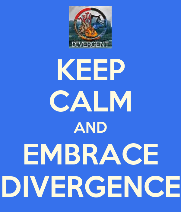 KEEP CALM AND EMBRACE DIVERGENCE