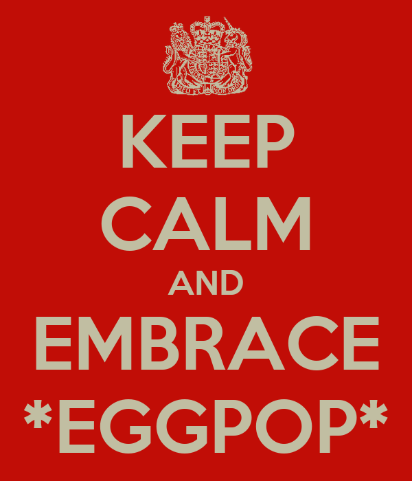 KEEP CALM AND EMBRACE *EGGPOP*