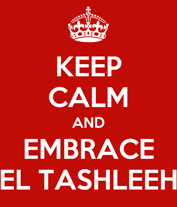 KEEP CALM AND EMBRACE EL TASHLEEH