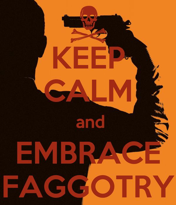 KEEP CALM  and EMBRACE FAGGOTRY