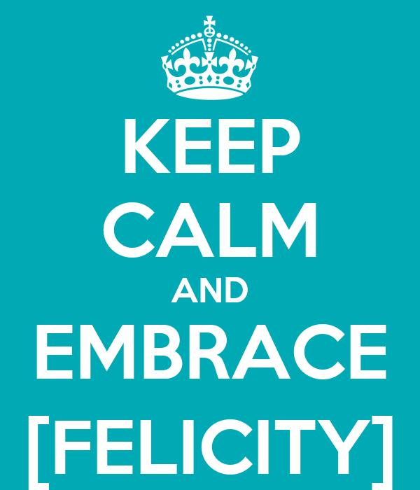 KEEP CALM AND EMBRACE [FELICITY]
