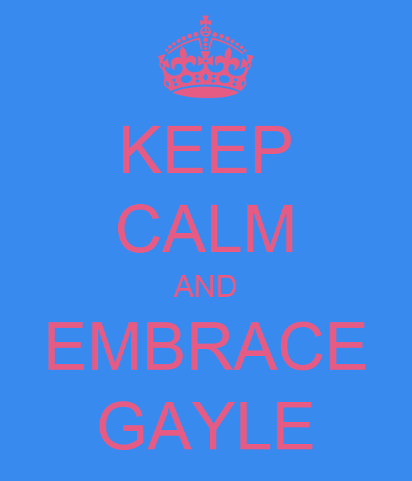 KEEP CALM AND EMBRACE GAYLE