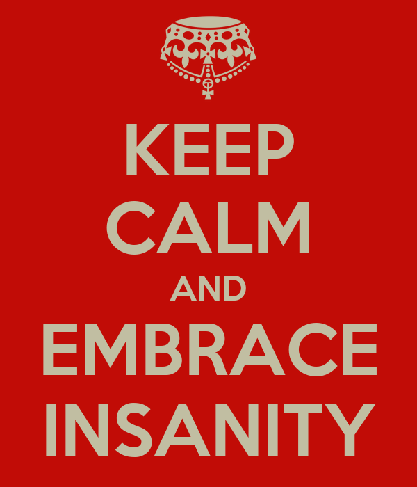 KEEP CALM AND EMBRACE INSANITY