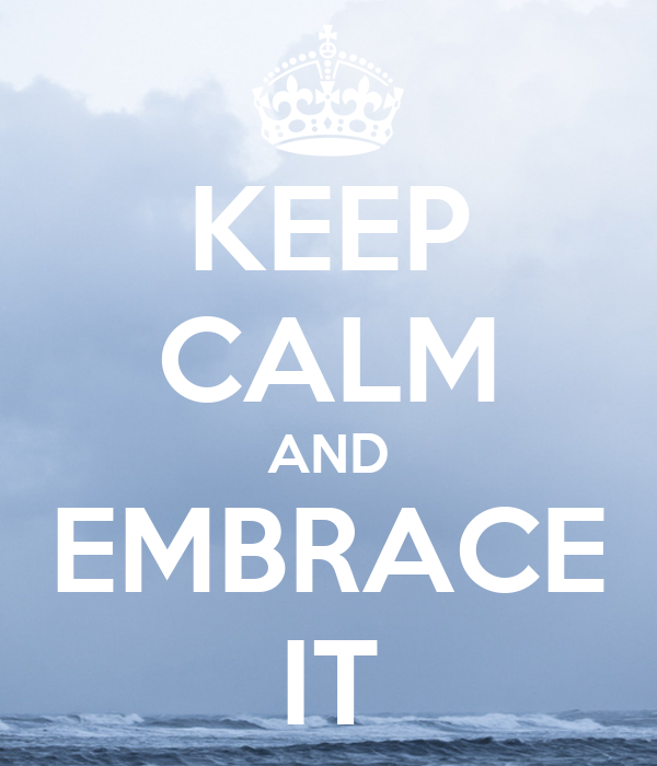 KEEP CALM AND EMBRACE IT