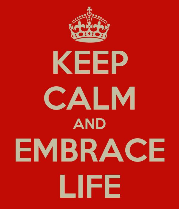 KEEP CALM AND EMBRACE LIFE