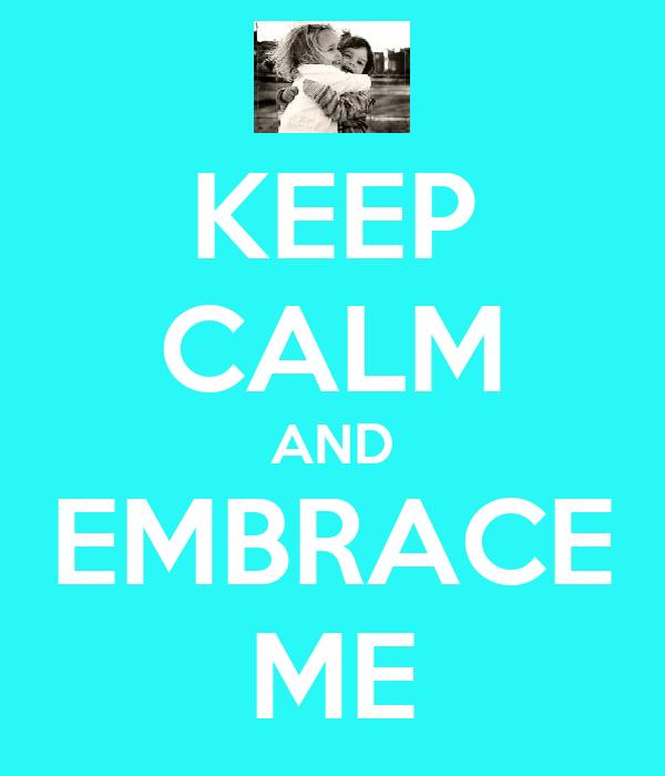 KEEP CALM AND EMBRACE ME