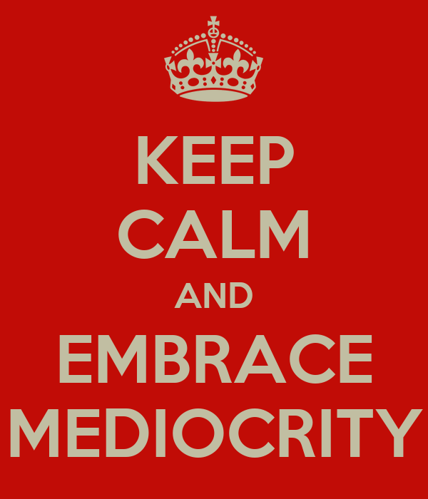 KEEP CALM AND EMBRACE MEDIOCRITY
