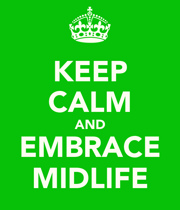 KEEP CALM AND EMBRACE MIDLIFE