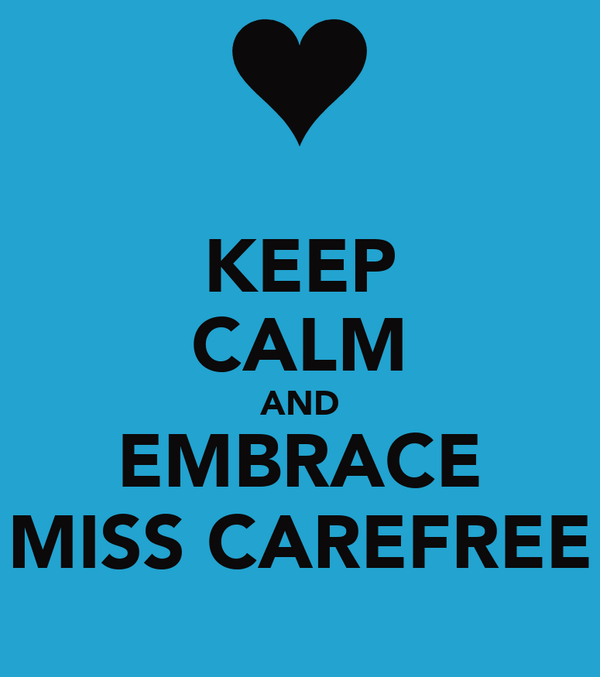 KEEP CALM AND EMBRACE MISS CAREFREE