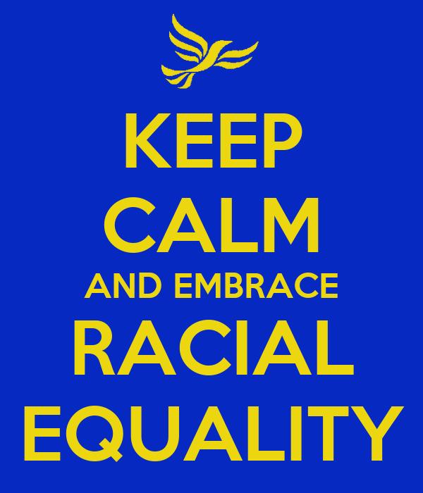 KEEP CALM AND EMBRACE RACIAL EQUALITY