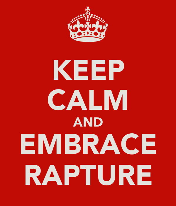 KEEP CALM AND EMBRACE RAPTURE