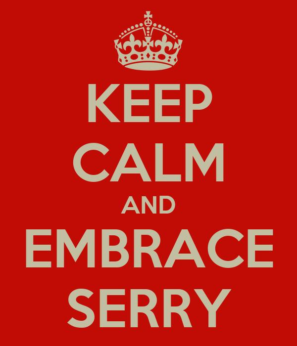 KEEP CALM AND EMBRACE SERRY