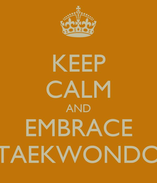 KEEP CALM AND EMBRACE TAEKWONDO