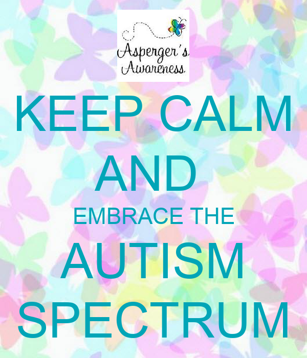 KEEP CALM AND  EMBRACE THE AUTISM SPECTRUM