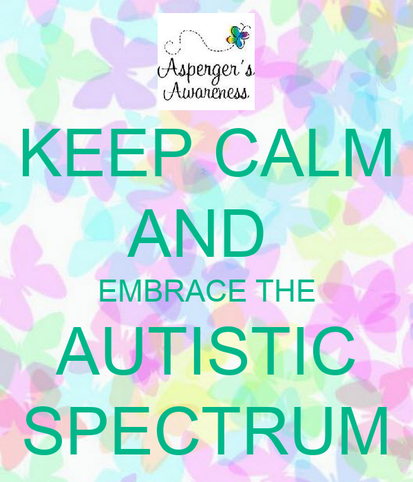KEEP CALM AND  EMBRACE THE AUTISTIC SPECTRUM
