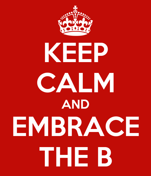 KEEP CALM AND EMBRACE THE B