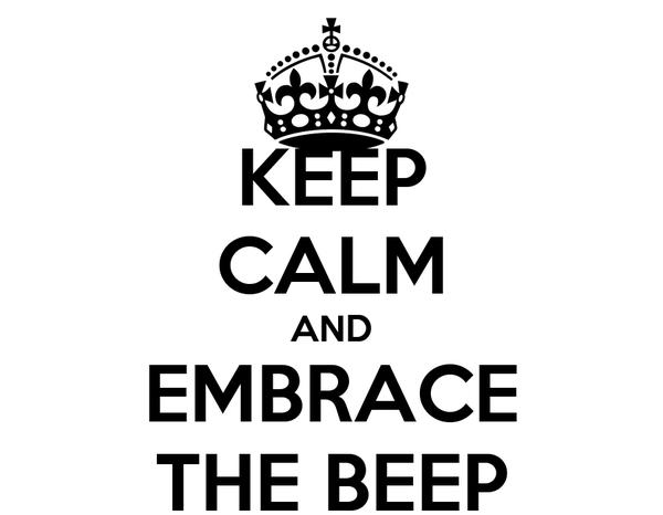 KEEP CALM AND EMBRACE THE BEEP