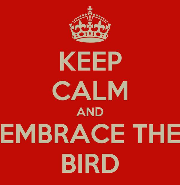 KEEP CALM AND EMBRACE THE BIRD