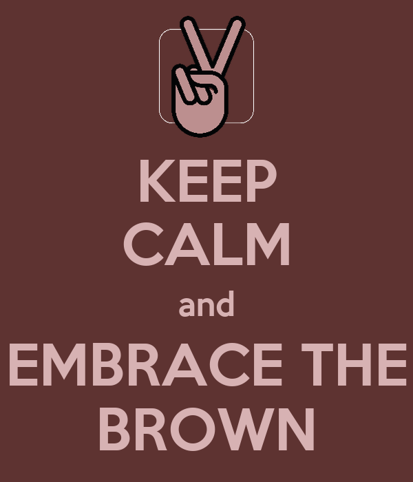 KEEP CALM and EMBRACE THE BROWN