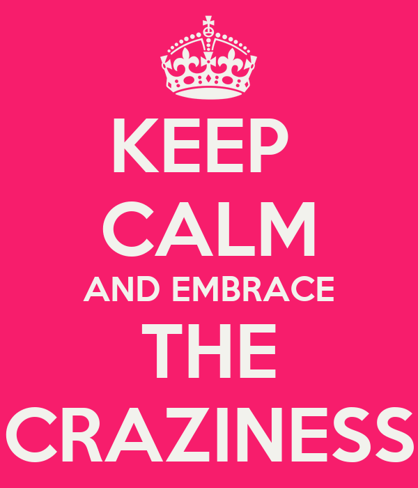 KEEP  CALM AND EMBRACE THE CRAZINESS