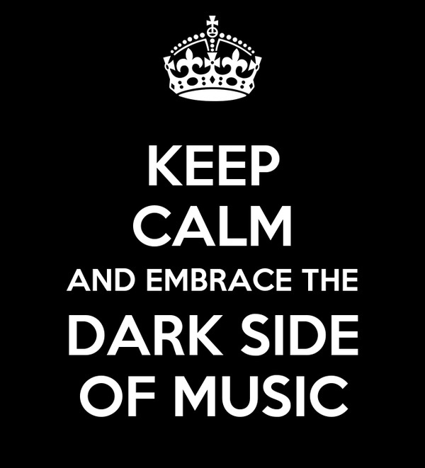 KEEP CALM AND EMBRACE THE DARK SIDE OF MUSIC