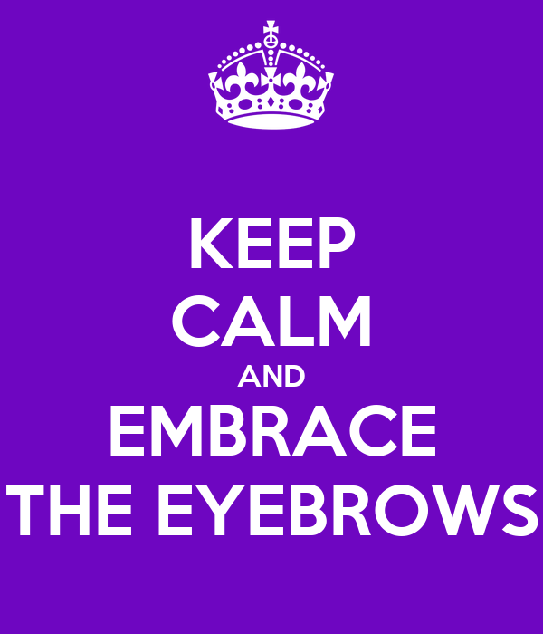KEEP CALM AND EMBRACE THE EYEBROWS