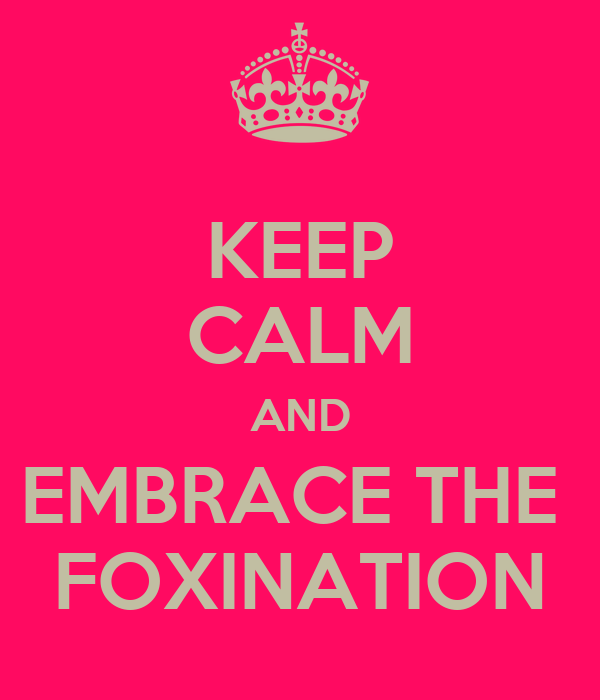 KEEP CALM AND EMBRACE THE  FOXINATION
