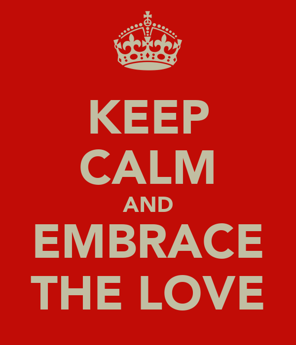 KEEP CALM AND EMBRACE THE LOVE