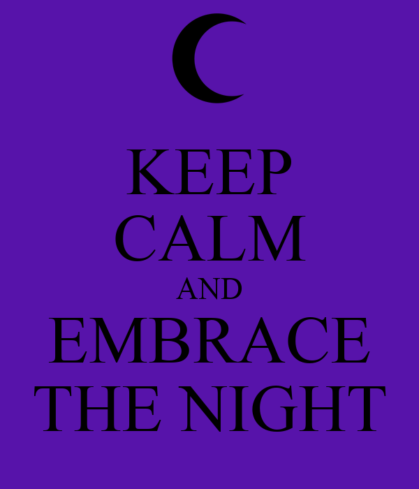 KEEP CALM AND EMBRACE THE NIGHT