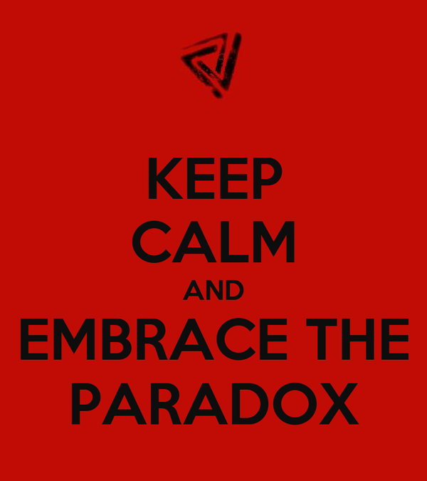 KEEP CALM AND EMBRACE THE PARADOX