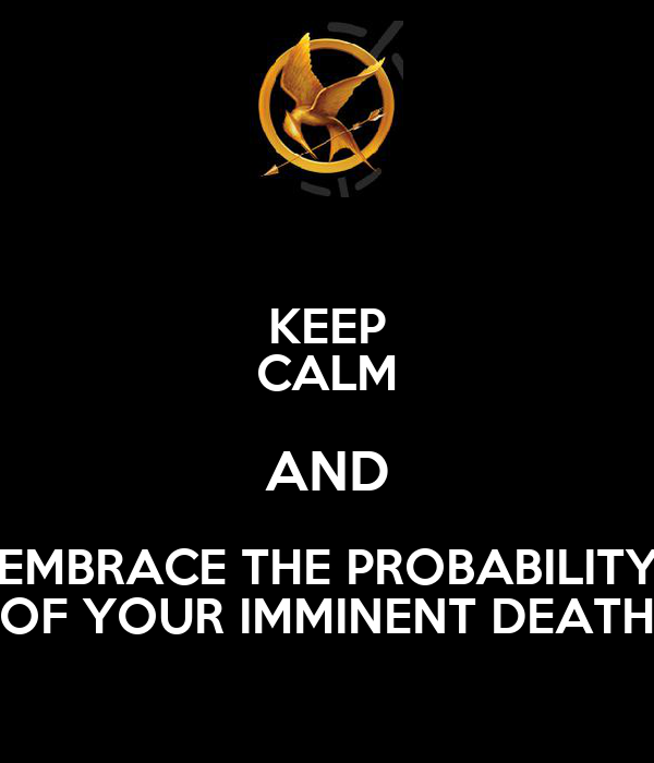 KEEP CALM AND  EMBRACE THE PROBABILITY  OF YOUR IMMINENT DEATH