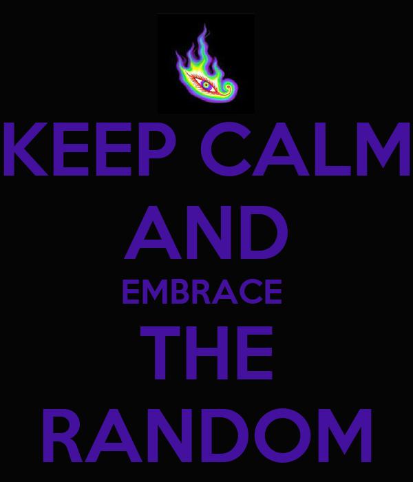 KEEP CALM AND EMBRACE  THE RANDOM