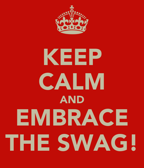 KEEP CALM AND EMBRACE THE SWAG!