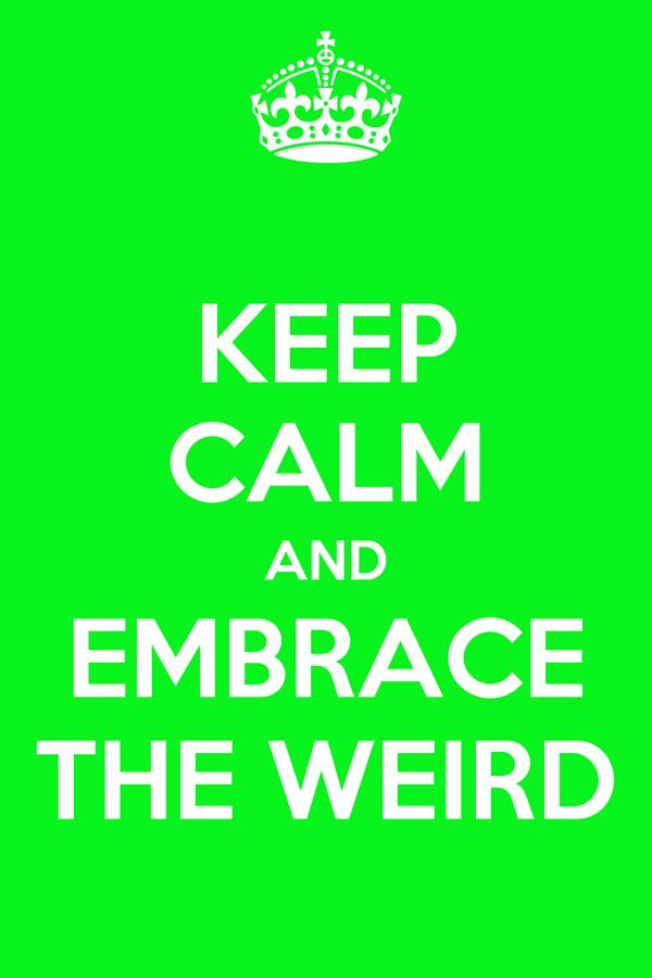 KEEP CALM AND EMBRACE THE WEIRD