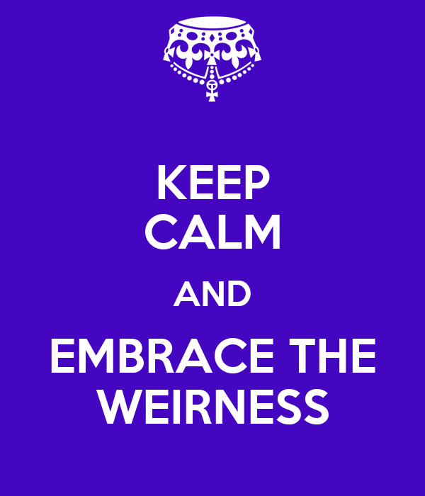 KEEP CALM AND EMBRACE THE WEIRNESS