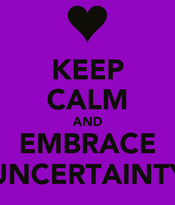 KEEP CALM AND EMBRACE UNCERTAINTY