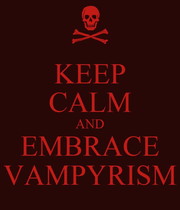 KEEP CALM AND EMBRACE VAMPYRISM