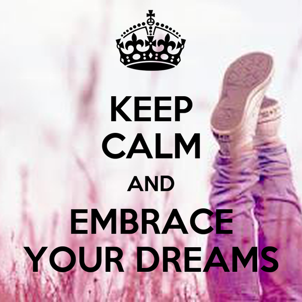 KEEP CALM AND EMBRACE YOUR DREAMS